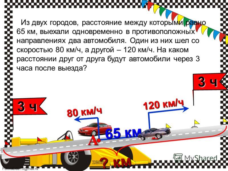 FokinaLida.75@mail.ru 65 км 65 км А В Из двух городов, расстояние между которыми равно 65 км, выехали одновременно в противоположных направлениях два автомобиля. Один из них шел со скоростью 80 км/ч, а другой – 120 км/ч. На каком расстоянии друг от д