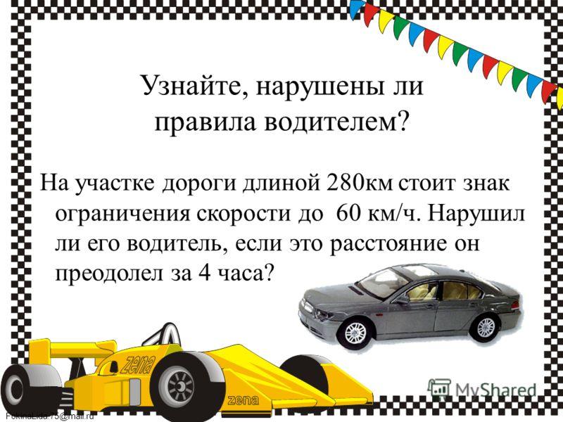 FokinaLida.75@mail.ru Узнайте, нарушены ли правила водителем? На участке дороги длиной 280км стоит знак ограничения скорости до 60 км/ч. Нарушил ли его водитель, если это расстояние он преодолел за 4 часа?