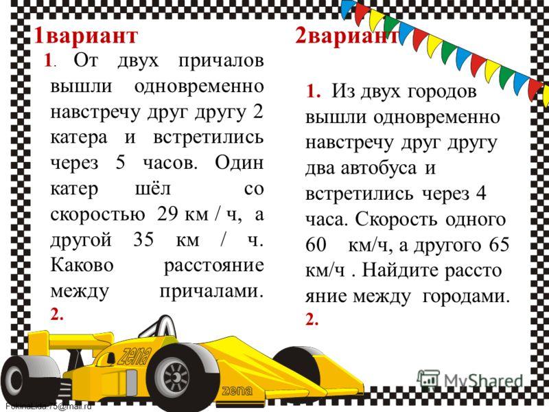 FokinaLida.75@mail.ru 1вариант 2вариант 1. От двух причалов вышли одновременно навстречу друг другу 2 катера и встретились через 5 часов. Один катер шёл со скоростью 29 км / ч, а другой 35 км / ч. Каково расстояние между причалами. 2. 1. Из двух горо