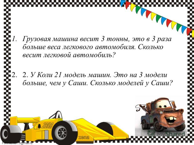 FokinaLida.75@mail.ru 1.Грузовая машина весит 3 тонны, это в 3 раза больше веса легкового автомобиля. Сколько весит легковой автомобиль? 2.2. У Коли 21 модель машин. Это на 3 модели больше, чем у Саши. Сколько моделей у Саши?