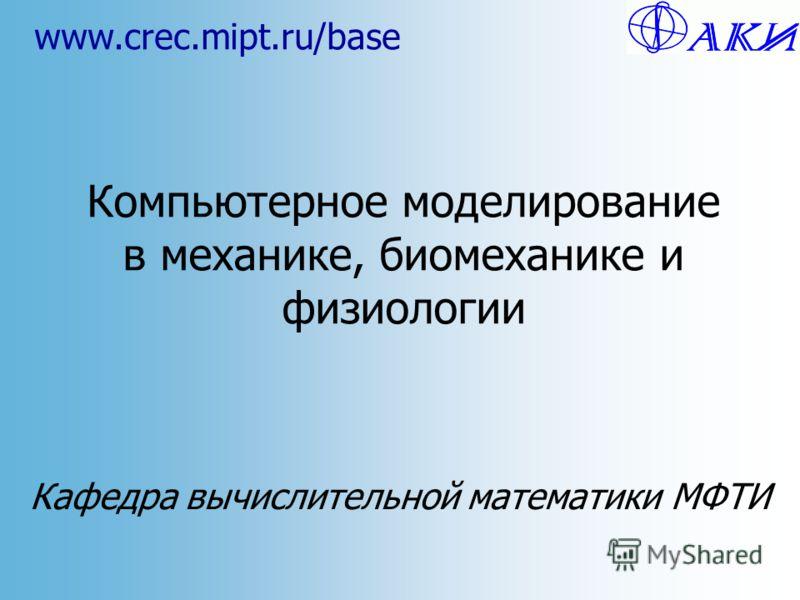 Компьютерное моделирование в механике, биомеханике и физиологии Кафедра вычислительной математики МФТИ www.crec.mipt.ru/base