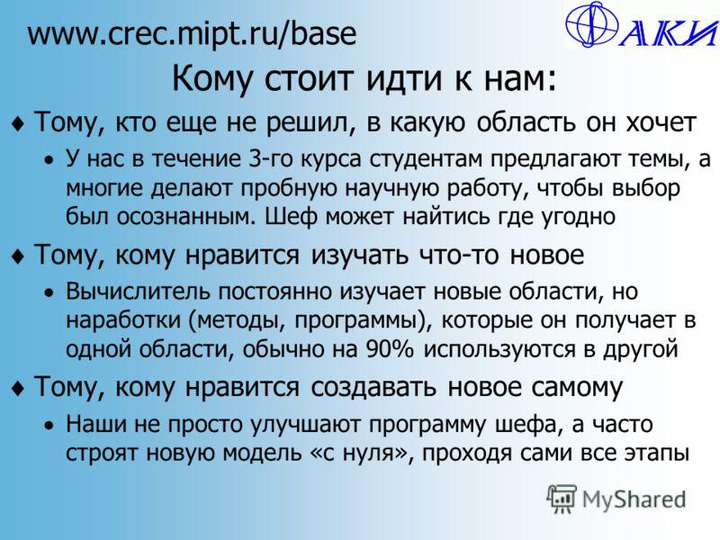 www.crec.mipt.ru/base Кому стоит идти к нам: Тому, кто еще не решил, в какую область он хочет У нас в течение 3-го курса студентам предлагают темы, а многие делают пробную научную работу, чтобы выбор был осознанным. Шеф может найтись где угодно Тому,