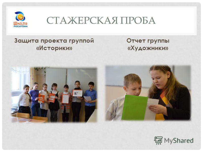 СТАЖЕРСКАЯ ПРОБА Защита проекта группой «Историки» Отчет группы «Художники»