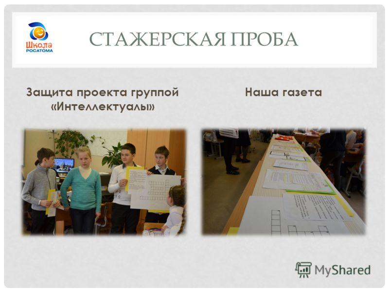 СТАЖЕРСКАЯ ПРОБА Защита проекта группой «Интеллектуалы» Наша газета
