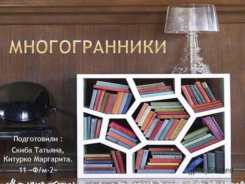 Подготовили : Скиба Татьяна, Китурко Маргарита. 11 «Ф/м-2»