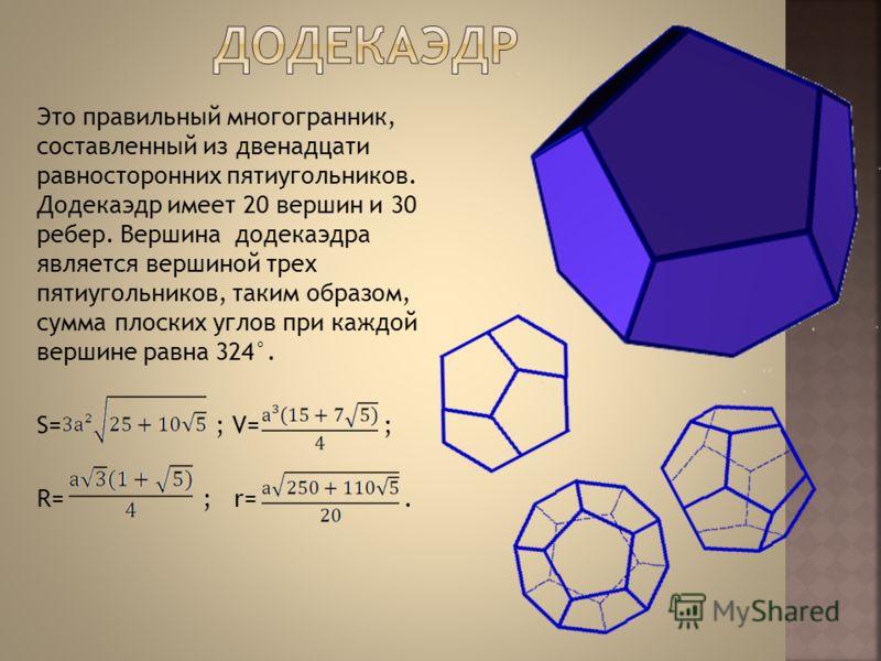 Это правильный многогранник, составленный из двенадцати равносторонних пятиугольников. Додекаэдр имеет 20 вершин и 30 ребер. Вершина додекаэдра является вершиной трех пятиугольников, таким образом, сумма плоских углов при каждой вершине равна 324°. S