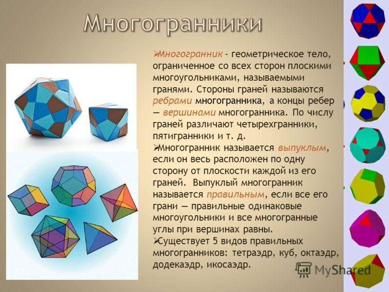 Многогранник - геометрическое тело, ограниченное со всех сторон плоскими многоугольниками, называемыми гранями. Стороны граней называются ребрами многогранника, а концы ребер вершинами многогранника. По числу граней различают четырехгранники, пятигра