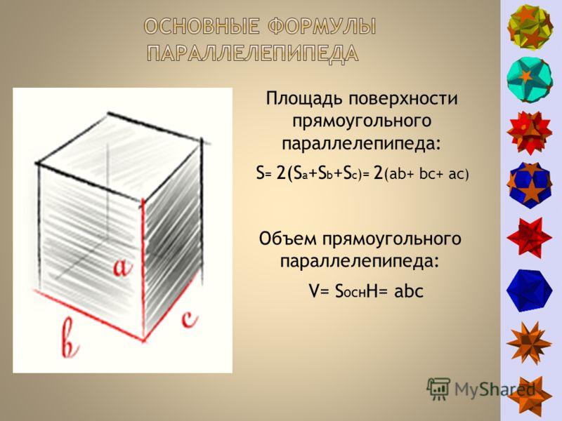 S = 2(S a +S b +S c )= 2 (ab+ bc+ ac ) Площадь поверхности прямоугольного параллелепипеда: Объем прямоугольного параллелепипеда: V= S осн H= abc