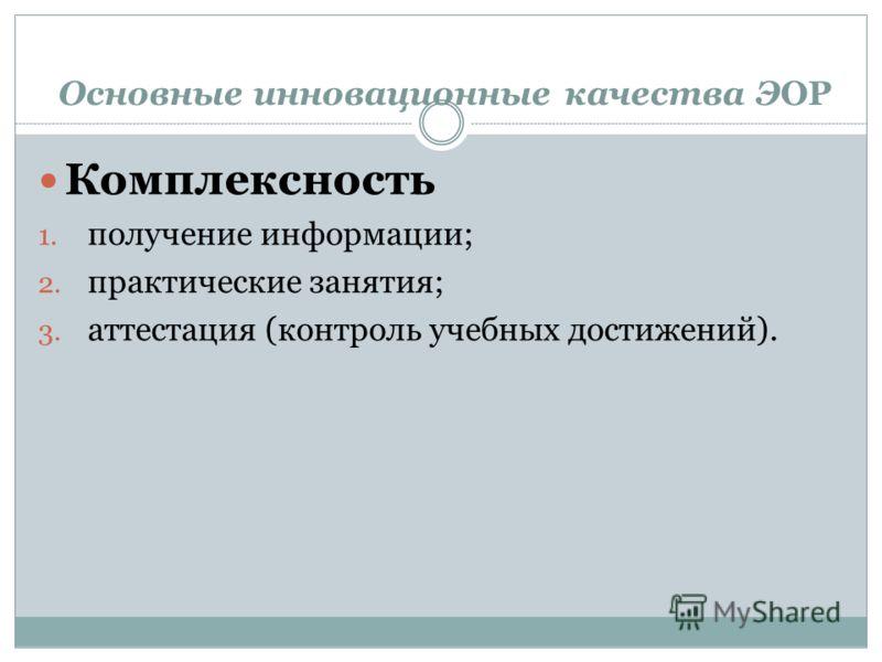Основные инновационные качества ЭОР Комплексность 1. получение информации; 2. практические занятия; 3. аттестация (контроль учебных достижений).