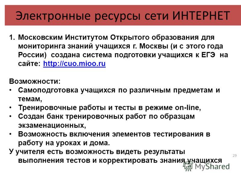 29 Электронные ресурсы сети ИНТЕРНЕТ 1.Московским Институтом Открытого образования для мониторинга знаний учащихся г. Москвы (и с этого года России) создана система подготовки учащихся к ЕГЭ на сайте: http://cuo.mioo.ruhttp://cuo.mioo.ru Возможности: