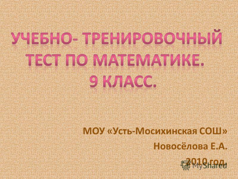 МОУ «Усть-Мосихинская СОШ» Новосёлова Е.А. 2010 год.