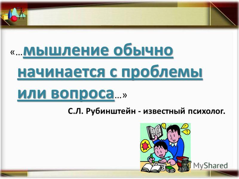 мышление обычно начинается с проблемы или вопроса «… мышление обычно начинается с проблемы или вопроса …» С.Л. Рубинштейн - известный психолог.