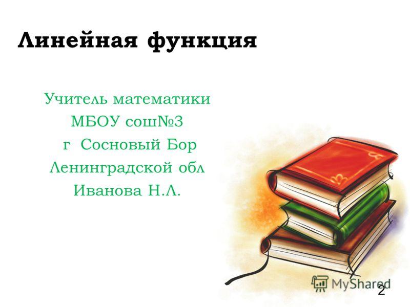 Линейная функция Учитель математики МБОУ сош3 г Сосновый Бор Ленинградской обл Иванова Н.Л. 2