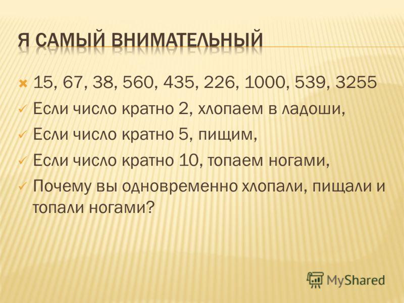 15, 67, 38, 560, 435, 226, 1000, 539, 3255 Если число кратно 2, хлопаем в ладоши, Если число кратно 5, пищим, Если число кратно 10, топаем ногами, Почему вы одновременно хлопали, пищали и топали ногами?