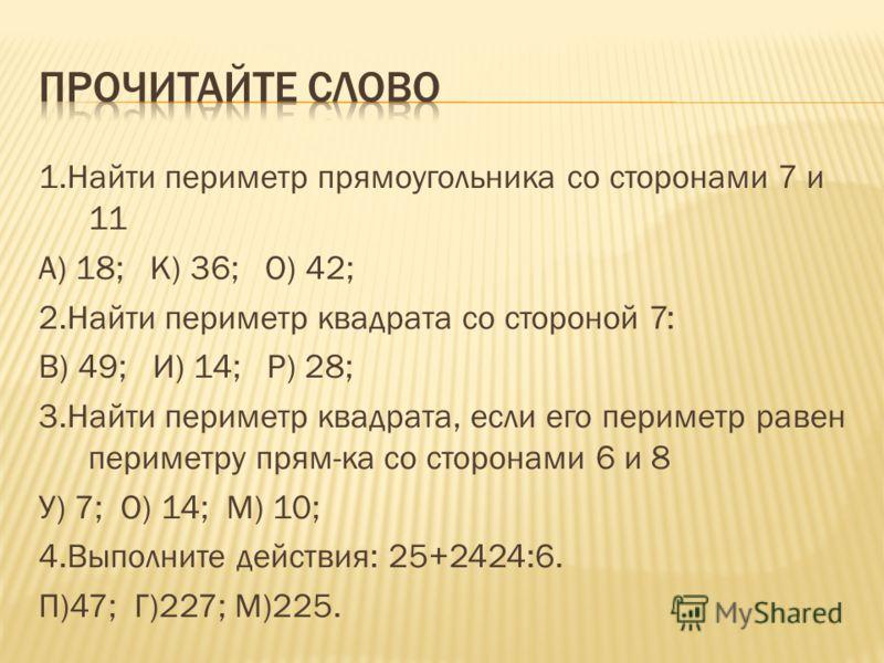 1.Найти периметр прямоугольника со сторонами 7 и 11 А) 18; К) 36; О) 42; 2.Найти периметр квадрата со стороной 7: В) 49; И) 14; Р) 28; 3.Найти периметр квадрата, если его периметр равен периметру прям-ка со сторонами 6 и 8 У) 7; О) 14; М) 10; 4.Выпол
