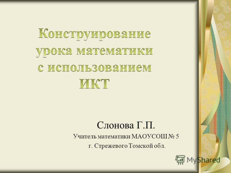 Слонова Г.П. Учитель математики МАОУСОШ 5 г. Стрежевого Томской обл.