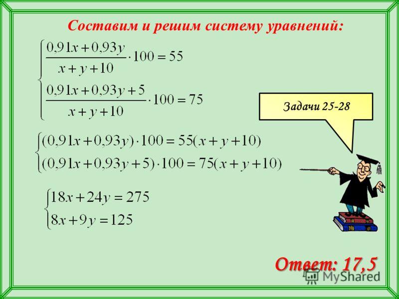 Составим и решим систему уравнений: Ответ: 17,5 Задачи 25-28