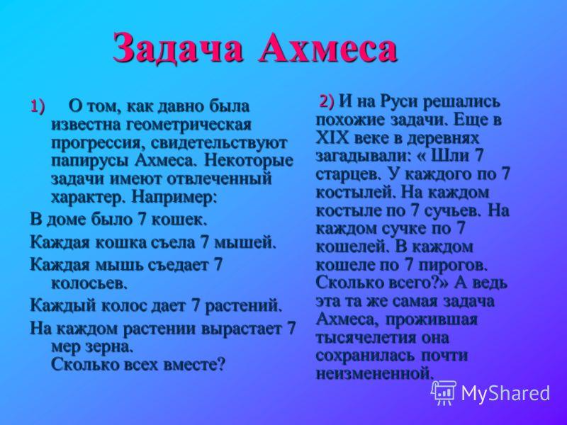 Задача Ахмеса 1) О том, как давно была известна геометрическая прогрессия, свидетельствуют папирусы Ахмеса. Некоторые задачи имеют отвлеченный характер. Например: В доме было 7 кошек. Каждая кошка съела 7 мышей. Каждая мышь съедает 7 колосьев. Каждый