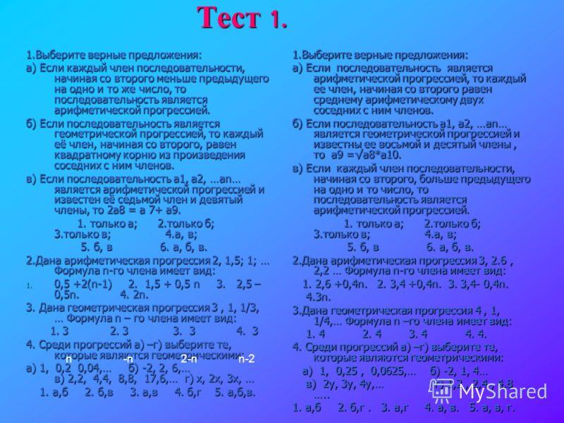 Тест 1. 1.Выберите верные предложения: а) Если каждый член последовательности, начиная со второго меньше предыдущего на одно и то же число, то последовательность является арифметической прогрессией. б) Если последовательность является геометрической