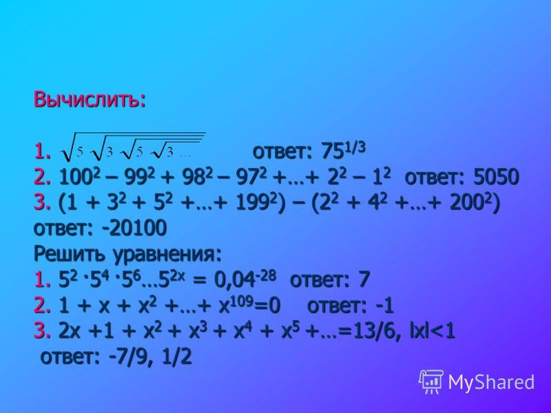 Вычислить: 1. ответ: 75 1/3 2. 100 2 – 99 2 + 98 2 – 97 2 +…+ 2 2 – 1 2 ответ: 5050 3. (1 + 3 2 + 5 2 +…+ 199 2 ) – (2 2 + 4 2 +…+ 200 2 ) ответ: -20100 Решить уравнения: 1. 5 2 ·5 4 ·5 6 …5 2х = 0,04 -28 ответ: 7 2. 1 + х + х 2 +…+ х 109 =0 ответ: -