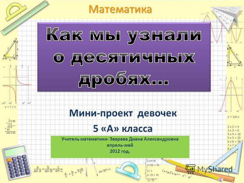 Математика Мини-проект девочек 5 «А» класса Учитель математики- Зверева Диана Александровна апрель-май 2012 год. 1