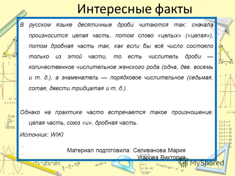 Интересные факты В русском языке десятичные дроби читаются так: сначала произносится целая часть, потом слово «целых» («целая»), потом дробная часть так, как если бы всё число состояло только из этой части, то есть числитель дроби количественное числ