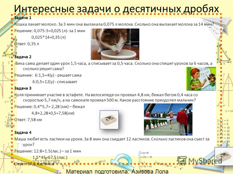 Интересные задачи о десятичных дробях Задача 1 Кошка лакает молоко. За 3 мин она вылакала 0,075 л молока. Сколько она вылакает молока за 14 мин? Решение: 0,075:3=0,025 (л)- за 1 мин 0,025*14=0,35 (л) Ответ: 0,35 л Задача 2 Вика сама делает один урок