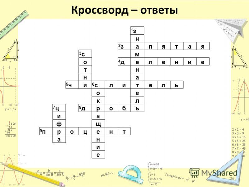 Кроссворд – ответы 1з1з н 2з2запятая 3с3с м о 4д4деление т н н а 5ч5чи 6с6слитель о е к л 7ц7ц 8д8дробь и а ф щ 9п9процент а н и е 26