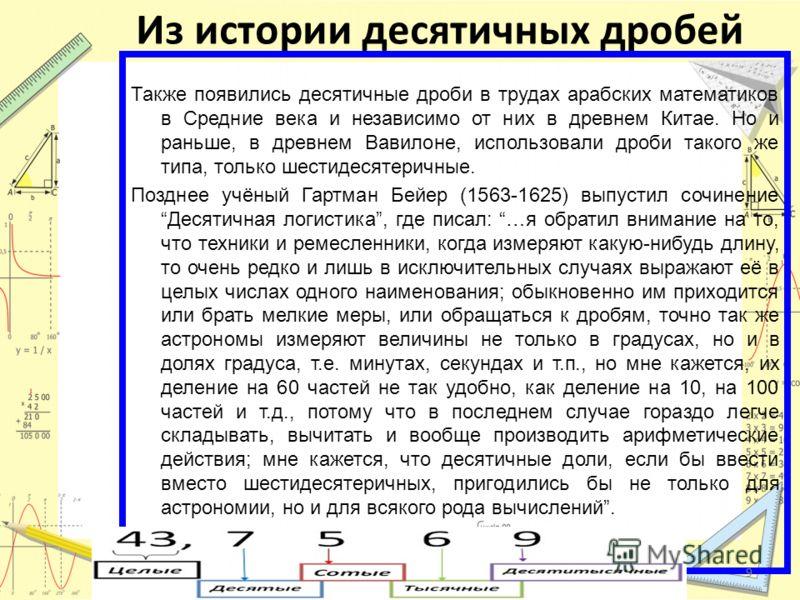 Из истории десятичных дробей Также появились десятичные дроби в трудах арабских математиков в Средние века и независимо от них в древнем Китае. Но и раньше, в древнем Вавилоне, использовали дроби такого же типа, только шестидесятеричные. Позднее учён