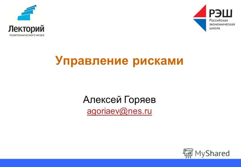Управление рисками Алексей Горяев agoriaev@nes.ru agoriaev@nes.ru