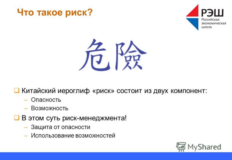 Что такое риск? Китайский иероглиф «риск» состоит из двух компонент: –Опасность –Возможность В этом суть риск-менеджмента! –Защита от опасности –Использование возможностей