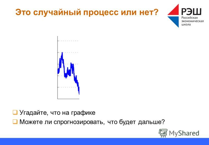 Это случайный процесс или нет? Угадайте, что на графике Можете ли спрогнозировать, что будет дальше?