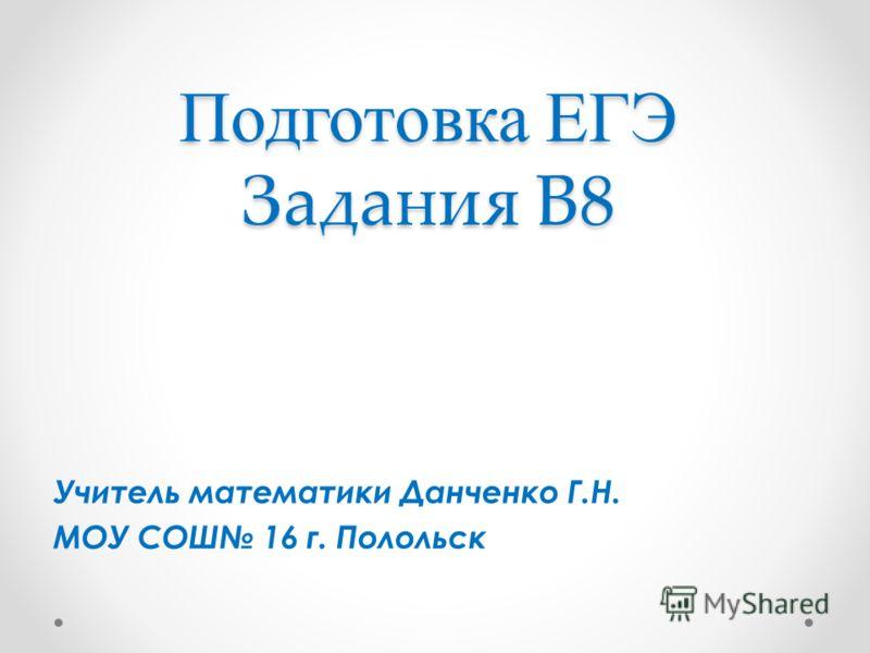 Подготовка ЕГЭ Задания В8 Учитель математики Данченко Г.Н. МОУ СОШ 16 г. Полольск