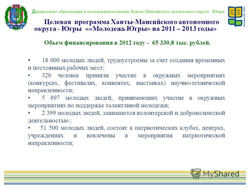 Д епартамент образования и молодежной политики Ханты-Мансийского автономного округа - Югры. Объем финансирования в 2012 году - 65 330,8 тыс. рублей. Целевая программа Ханты-Мансийского автономного округа - Югры ««Молодежь Югры» на 2011 – 2013 годы» 1