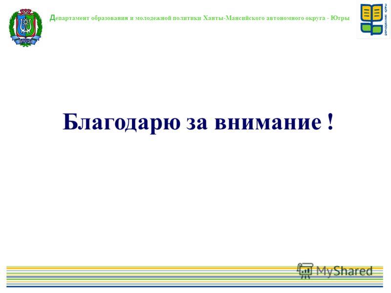 Благодарю за внимание ! Д епартамент образования и молодежной политики Ханты-Мансийского автономного округа - Югры