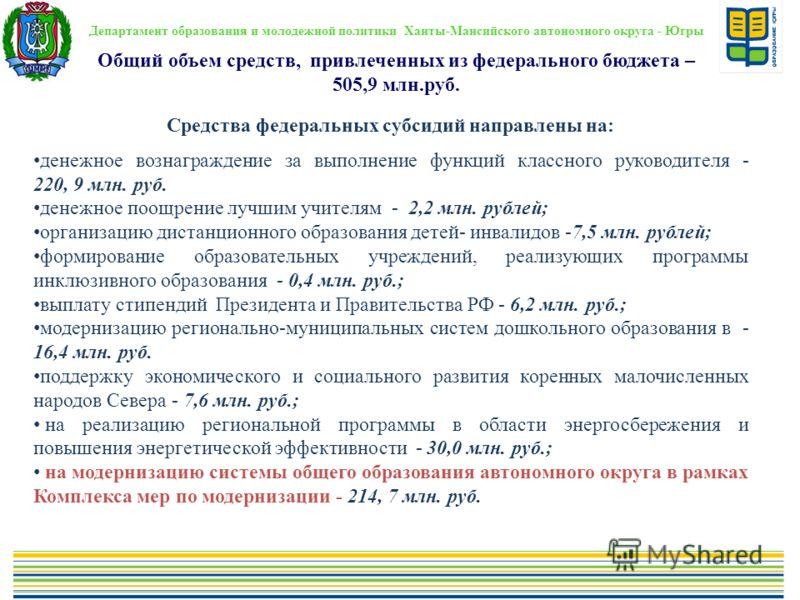 Департамент образования и молодежной политики Ханты-Мансийского автономного округа - Югры Общий объем средств, привлеченных из федерального бюджета – 505,9 млн.руб. Средства федеральных субсидий направлены на: денежное вознаграждение за выполнение фу