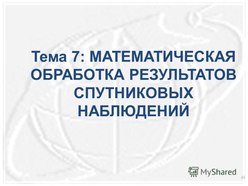 Тема 7: МАТЕМАТИЧЕСКАЯ ОБРАБОТКА РЕЗУЛЬТАТОВ СПУТНИКОВЫХ НАБЛЮДЕНИЙ 68