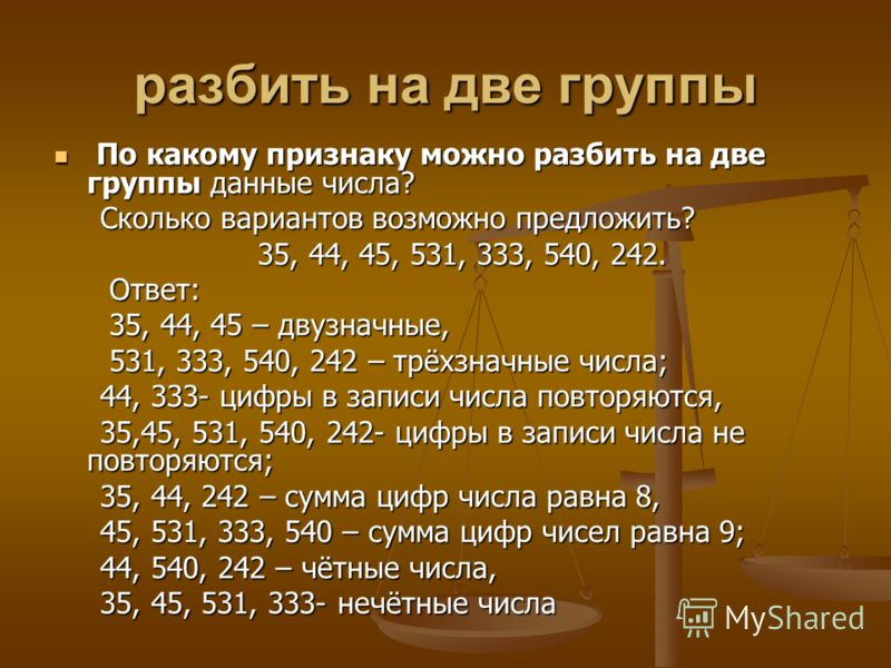разбить на две группы По какому признаку можно разбить на две группы данные числа? По какому признаку можно разбить на две группы данные числа? Сколько вариантов возможно предложить? Сколько вариантов возможно предложить? 35, 44, 45, 531, 333, 540, 2