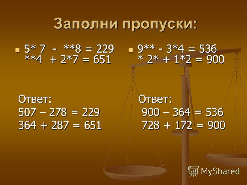Заполни пропуски: Заполни пропуски: 5* 7 - **8 = 229 **4 + 2*7 = 651 5* 7 - **8 = 229 **4 + 2*7 = 651 Ответ: Ответ: 507 – 278 = 229 507 – 278 = 229 364 + 287 = 651 364 + 287 = 651 9** - 3*4 = 536 * 2* + 1*2 = 900 Ответ: 900 – 364 = 536 728 + 172 = 90