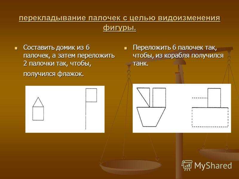 перекладывание палочек с целью видоизменения фигуры. Составить домик из 6 палочек, а затем переложить 2 палочки так, чтобы, получился флажок. Составить домик из 6 палочек, а затем переложить 2 палочки так, чтобы, получился флажок. Переложить 6 палоче