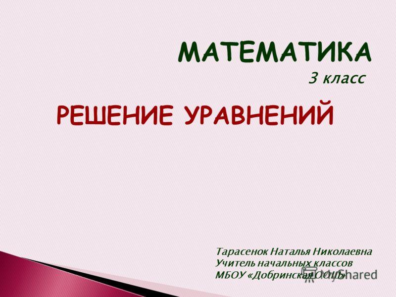 МАТЕМАТИКА 3 класс РЕШЕНИЕ УРАВНЕНИЙ Тарасенок Наталья Николаевна Учитель начальных классов МБОУ «Добринская ООШ»