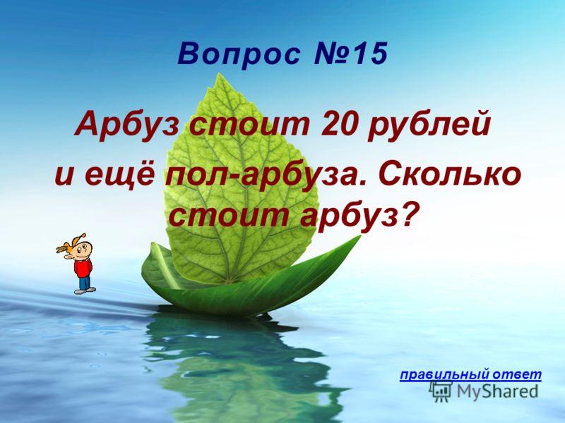 Вопрос 15 Арбуз стоит 20 рублей и ещё пол-арбуза. Сколько стоит арбуз? правильный ответ