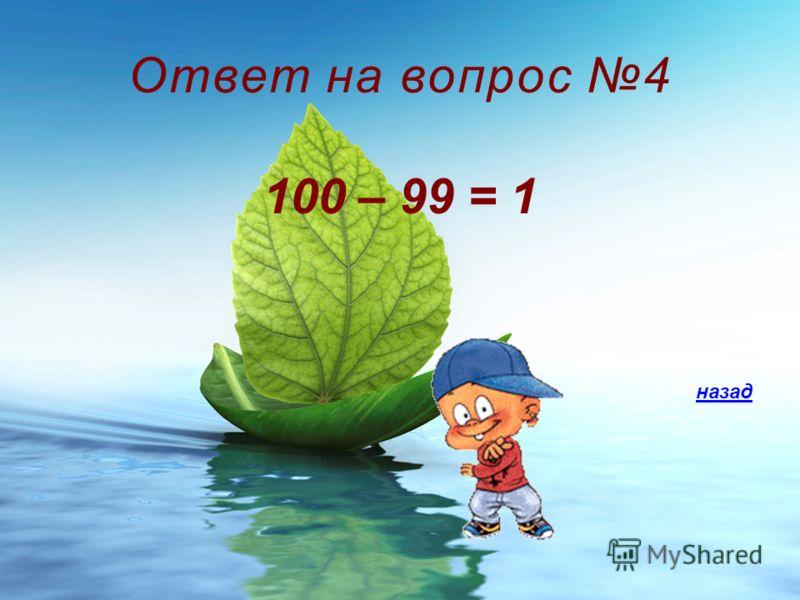 Ответ на вопрос 4 100 – 99 = 1 назад