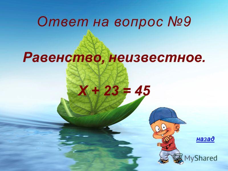 Ответ на вопрос 9 Равенство, неизвестное. Х + 23 = 45 назад