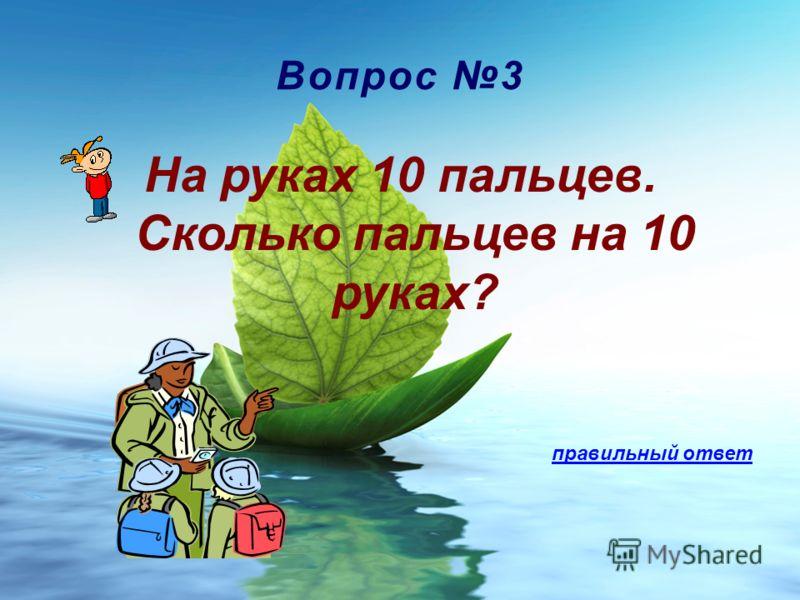 Вопрос 3 На руках 10 пальцев. Сколько пальцев на 10 руках? правильный ответ