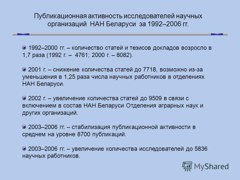 Публикационная активность исследователей научных организаций НАН Беларуси за 1992–2006 гг. 1992–2000 гг. – количество статей и тезисов докладов возросло в 1,7 раза (1992 г. – 4761; 2000 г. – 8082). 2001 г. – снижение количества статей до 7718, возмож