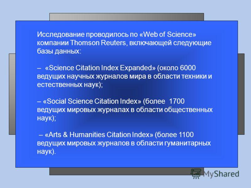 Исследование проводилось по «Web of Science» компании Thomson Reuters, включающей следующие базы данных: – «Science Citation Index Expanded» (около 6000 ведущих научных журналов мира в области техники и естественных наук); – «Social Science Citation
