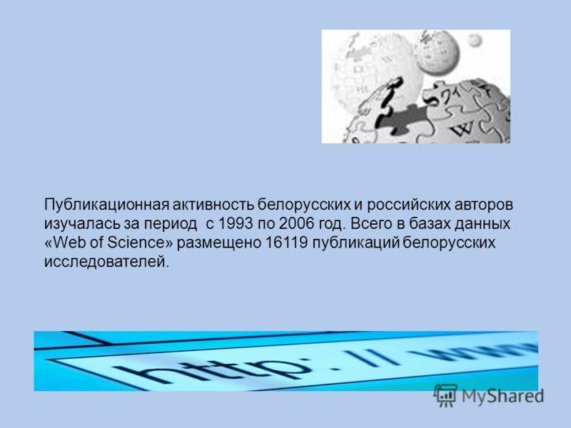 Публикационная активность белорусских и российских авторов изучалась за период с 1993 по 2006 год. Всего в базах данных «Web of Science» размещено 16119 публикаций белорусских исследователей.