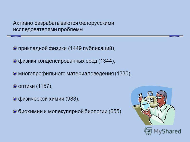 Активно разрабатываются белорусскими исследователями проблемы: прикладной физики (1449 публикаций), физики конденсированных сред (1344), многопрофильного материаловедения (1330), оптики (1157), физической химии (983), биохимии и молекулярной биологии