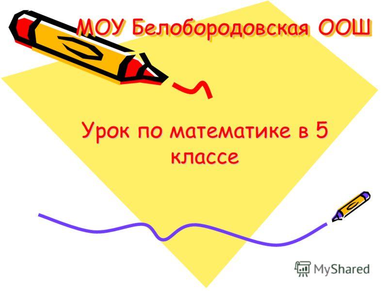 МОУ Белобородовская ООШ Урок по математике в 5 классе